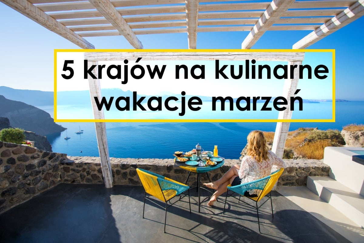 5 krajów na kulinarne wakacje marzeń
